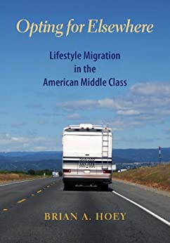 Opting for Elsewhere: Lifestyle Migration in the American Middle Class by [Hoey, Brian]