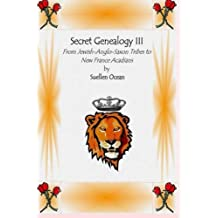 Secret Genealogy III: From Jewish-Anglo-Saxon Tribes to New France Acadians (Volume 3)