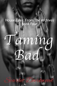 Taming Bad: House Tales: Book 4 by [Darkwood, Scarlet]