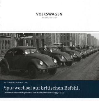 Spurwechsel auf britischen Befehl: Der Wandel des Volkswagenwerks zum Marktunternehmen 1945-1949 (Historische Notate. Schriftenreihe der Historischen Kommunikation der Volkswagen Aktiengesellschaft)
