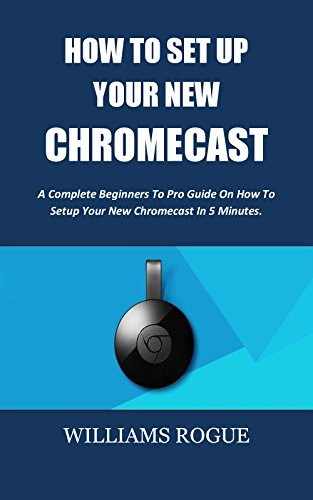 Best! HOW TO SET UP YOUR NEW CHROMECAST: A Complete Beginners To Pro Guide On How To Setup Your New Chrome TXT