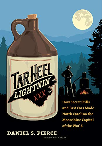 Tar Heel Lightnin': How Secret Stills and Fast Cars Made North Carolina the Moonshine Capital of the World by Daniel S. Pierce