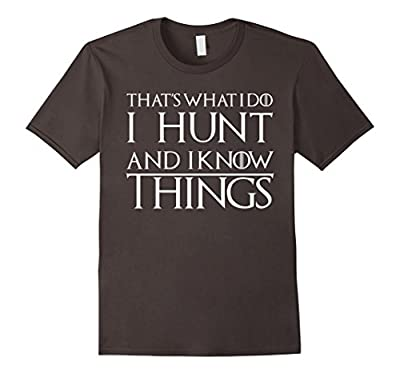 I Hunt And I Know Things Shirt. Funny Hunting Hunter Gift