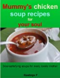 Mummy's chicken soup recipes for your soul: Soul-satisfying soups for every lovely mother