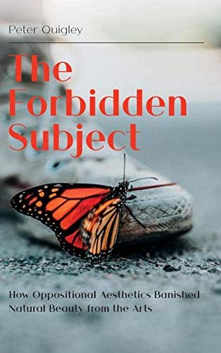 The Forbidden Subject: How Oppositional Aesthetics Banished Natural Beauty from the Arts