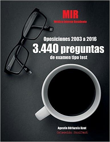 Oposiciones Mir. 3.440 Preguntas De Examen Tipo Test (2003-2016): Médico Interno Residente. Pruebas Oficiales Íntegras por Agustín Odriozola Kent epub
