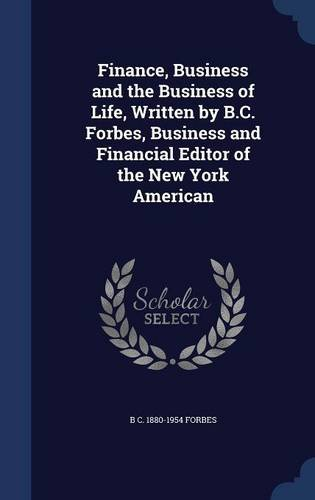 Read Online Finance, Business and the Business of Life, Written by B.C. Forbes, Business and Financial Editor of the New York American PDF