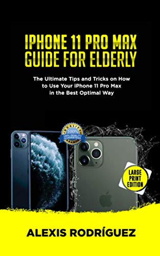 IPHONE 11 PRO MAX GUIDE FOR ELDERLY: The Ultimate Tips and Tricks on How to Use Your iPhone 11 Pro Max in the Best Optimal Way (2019 Edition)