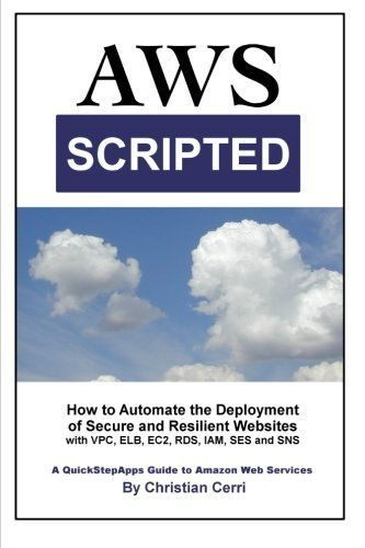 AWS Scripted: How to Automate the Deployment of Secure and Resilient Websites with Amazon Web Services VPC, ELB, EC2, RDS, IAM, SES and SNS by Christian Cerri (2014-11-05)