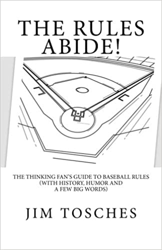 The Rules Abide: The Thinking Fans Guide to Baseball Rules (With History, Humor and a Few Big Words)