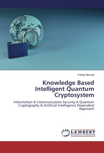 Read Online Knowledge Based Intelligent Quantum Cryptosystem: Information & Communication Security:A Quantum Cryptography & Artificial Intelligence Dependent Approach PDF