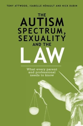 The Autism Spectrum, Sexuality and the Law: What every parent and professional needs to know by Nick Dubin (2014-07-21)
