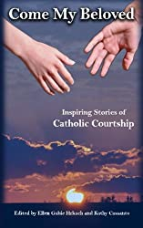 Come My Beloved: Inspiring Stories of Catholic Courtship