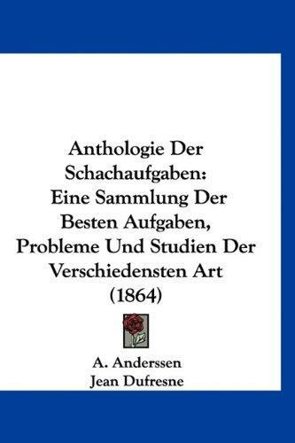 Anthologie Der Schachaufgaben: Eine Sammlung Der Besten Aufgaben, Probleme Und Studien Der Verschiedensten Art (1864) (German Edition) PDF