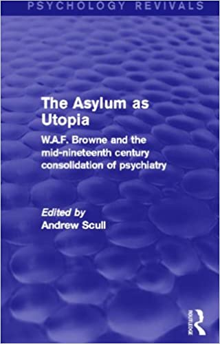 The Asylum as Utopia: W.A.F. Browne and the Mid-Nineteenth Century Consolidation of Psychiatry (Psychology Revivals)