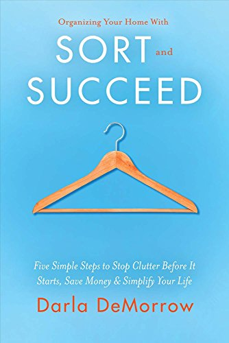 Organizing Your Home With Sort and Succeed: Five Simple Steps to Stop Clutter Before It Starts, Save Money, & Simplify Your Life (SORT and SUCCEED Organizing Solutions) (Best Way To Organize Your Closet)