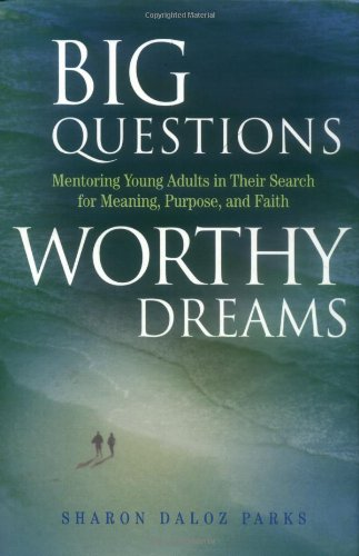 Big Questions, Worthy Dreams: Mentoring Young Adults in Their Search for Meaning, Purpose, and Faith