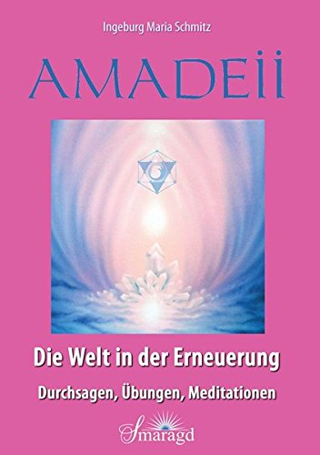 Amadeii - Die Welt in der Erneuerung: Durchsagen, Übungen, Meditationen