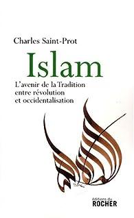 Islam. L'avenir de la tradition entre révolution et occidentalisation par Charles Saint-Prot
