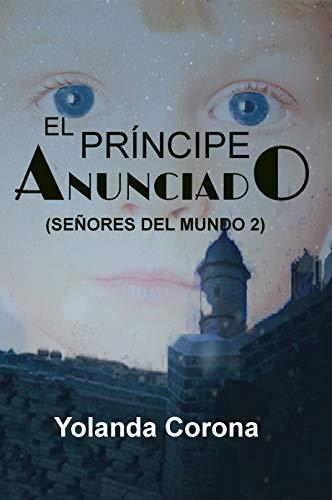 El Príncipe Anunciado (Señores Del Mundo 2): Sigue las aventuras llenas de magia y fantasía en el segundo libro de la saga. por Yolanda Corona