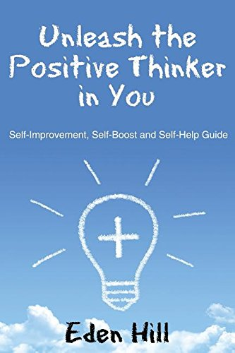 Unleash the Positive Thinker In You: Self-Improvement, Self-Boost and Self-Help Guide PDF
