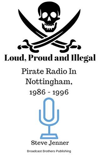 Loud, Proud and Illegal: Pirate Radio in Nottingham, 1986 - 1996 por Steve Jenner