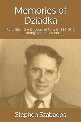 Memories of Dziadka: Rural life in the Kingdom of Poland 1880-1912 and Immigration to America (Polish Genealogy) (Migration And Immigration In The Early 20th Century)