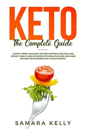 (Keto The Complete Guide: Clarity, Simply and Easy Getting Started Guide for Lose Weight, Health and Fat Burn with Meal Plan and Low Carb Recipes for Ketogenic Diet in Busy People)
