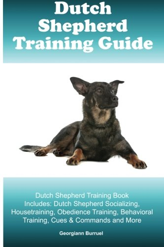 (Dutch Shepherd Training Guide Dutch Shepherd Training Book Includes: Dutch Shepherd Socializing, Housetraining, Obedience Training, Behavioral Training, Cues & Commands and More)