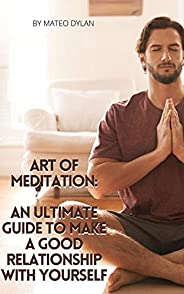 Art of Meditation: An Ultimate Guide to Make a Good Relationship with Yourself (English Edition)