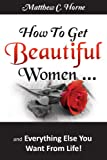 How To Get Beautiful Women ...and Everything Else You Want From Life!