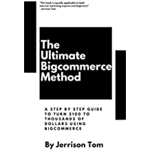 The Ultimate Bigcommerce Method - A SHOPIFY Alternative: A step by step guide to turn $100 to $1800 using Bigcommerce (Affiliate marketing Book 3)