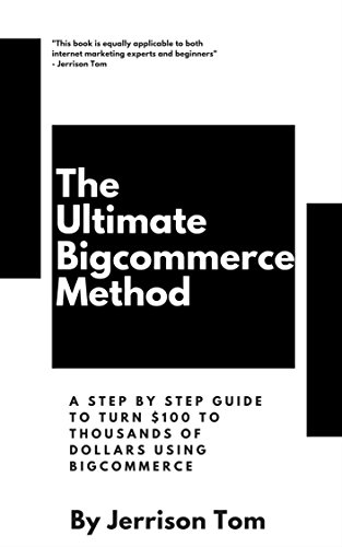 The Ultimate Bigcommerce Method: A step by step guide to turn $100 to $1800 using Bigcommerce (Affiliate marketing Book 3)