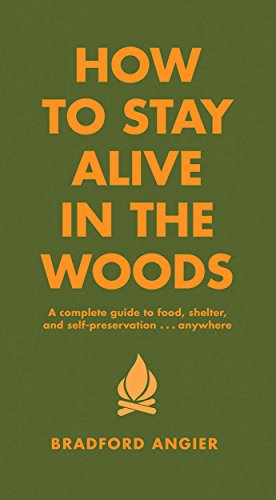 How to Stay Alive in the Woods: A Complete Guide to Food, Shelter and Self-Preservation Anywhere (Fire Pit Material Best)