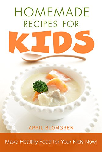 Homemade Recipes for Kids: Make Healthy Food for Your Kids Now! by April Blomgren