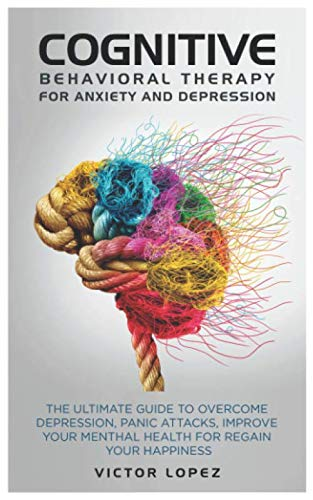 Cognitive Behavioral Therapy for anxiety and depression: the ultimate guide to overcome depression, panic attacks, improve your menthal health for regain your happiness ()
