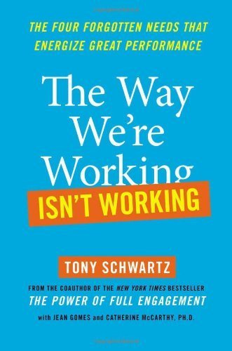 The Way We're Working Isn't Working: The Four Forgotten Needs That Energize Great Performance 1st edition by Tony Schwartz, Jean Gomes, Catherine McCarthy (2010) Hardcover