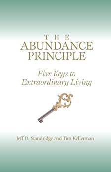 The Abundance Principle: Five Keys to Extraordinary Living by [Kellerman, Tim, Standridge, Jeff D.]