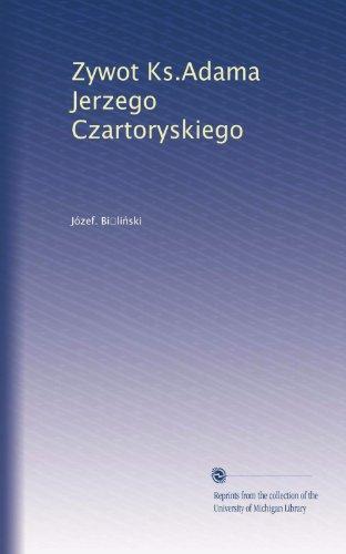 Zywot Ks.Adama Jerzego Czartoryskiego (Polish Edition) ()