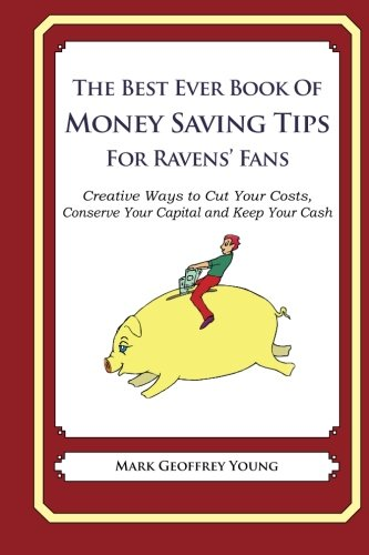 Download The Best Ever Book of Money Saving Tips for Ravens' Fans: Creative Ways to Cut Your Costs, Conserve Your Capital And Keep Your Cash ebook