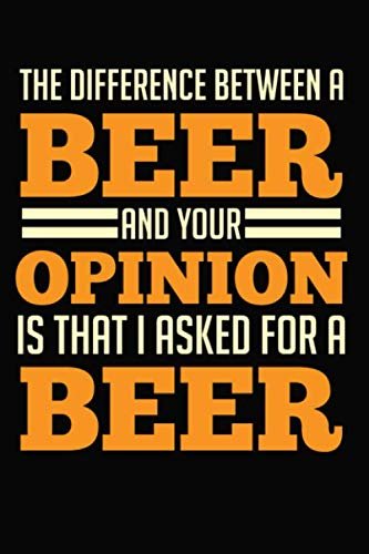 The Difference Between A Beer And Your Opinion Is That I Asked For A Beer: 6x9 120 Dotted Blank Notebook Inspirational Journal Travel Note Pad Motivational Quote Collection Sketchbook