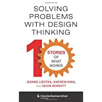 Solving Problems with Design Thinking – Ten Stories of What Works (Columbia Business School Publishing)