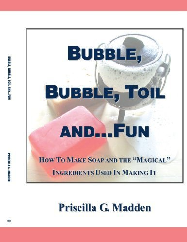 Bubble, Bubble, Toil and...Fun: How to Make Soap and the Magical Ingredients Used in Making It by Priscilla G Madden (2006-12-19) by AuthorHouse
