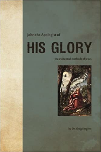 John the Apologist of His Glory by Dr. Gregory H. Sergent (2015-01-19)