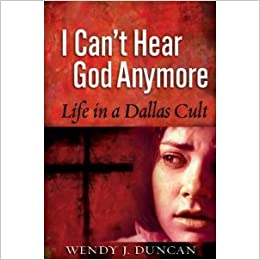 I Cant Hear God Anymore Life In A Dallas Cult Wendy J Duncan 9780977666003 Amazon Books