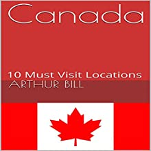 Canada: 10 Must Visit Locations Audiobook by Arthur Bill Narrated by Stoicescu Adrian Petru