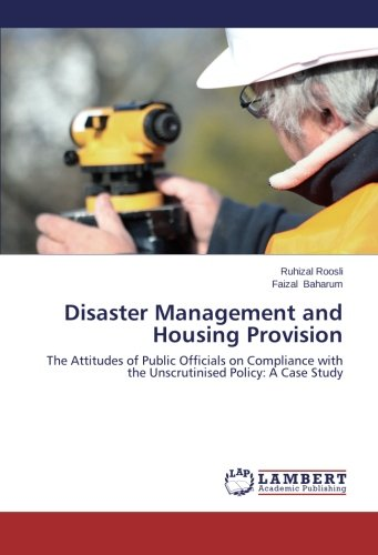 Read Online Disaster Management and Housing Provision: The Attitudes of Public Officials on Compliance with the Unscrutinised Policy: A Case Study ebook