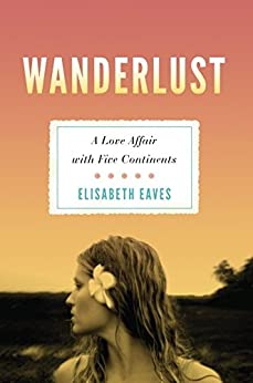 Wanderlust: A Love Affair with Five Continents by [Eaves, Elisabeth]