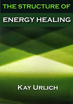 The Structure of Energy Healing (The Structure of Energy Fields Book 1) by [Urlich, Kay]