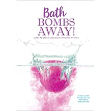 Bath Bombs Away!: Learn to Create Luscious Bath Bombs at Home